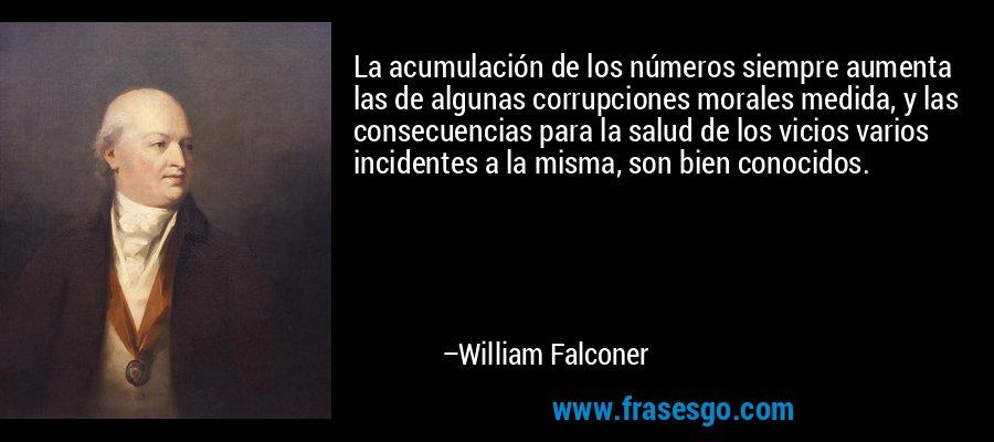 La acumulación de los números siempre aumenta las de algunas corrupciones morales medida, y las consecuencias para la salud de los vicios varios incidentes a la misma, son bien conocidos. – William Falconer