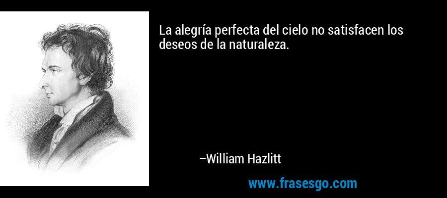 La alegría perfecta del cielo no satisfacen los deseos de la naturaleza. – William Hazlitt