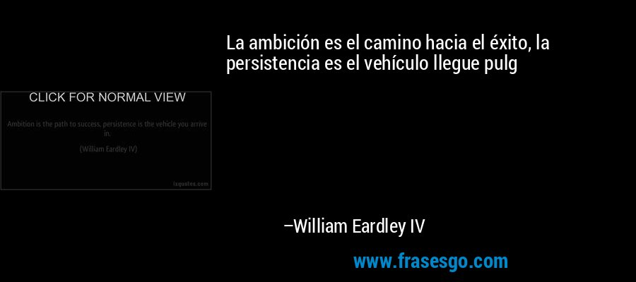 La ambición es el camino hacia el éxito, la persistencia es el vehículo llegue pulg – William Eardley IV