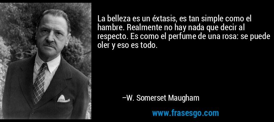 La belleza es un éxtasis, es tan simple como el hambre. Realmente no hay nada que decir al respecto. Es como el perfume de una rosa: se puede oler y eso es todo. – W. Somerset Maugham