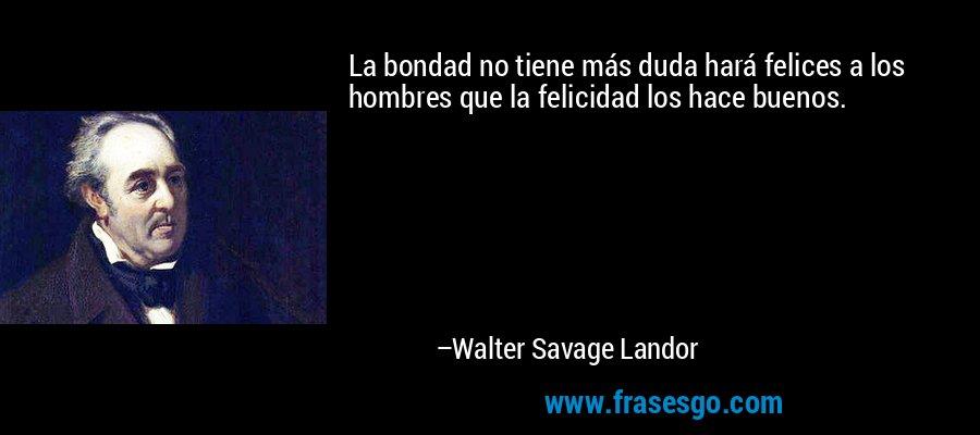 La bondad no tiene más duda hará felices a los hombres que la felicidad los hace buenos. – Walter Savage Landor