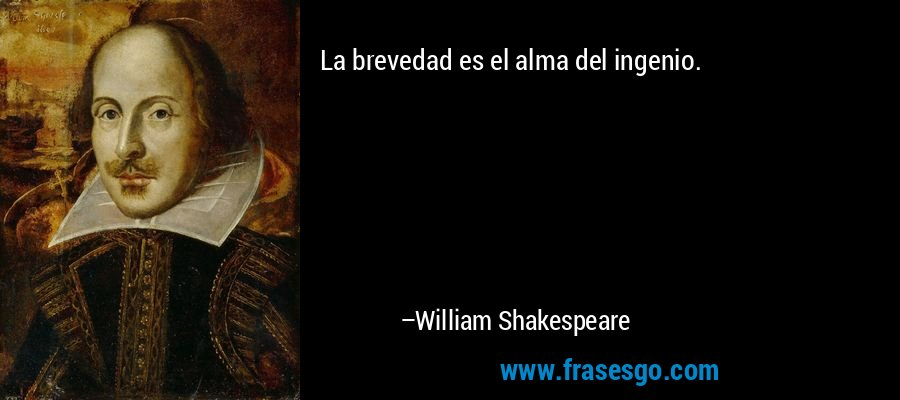 La brevedad es el alma del ingenio. – William Shakespeare