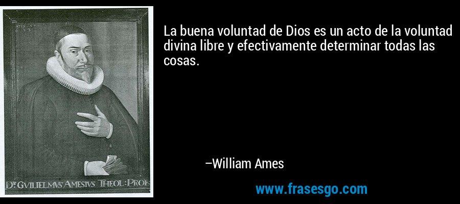 La buena voluntad de Dios es un acto de la voluntad divina libre y efectivamente determinar todas las cosas. – William Ames