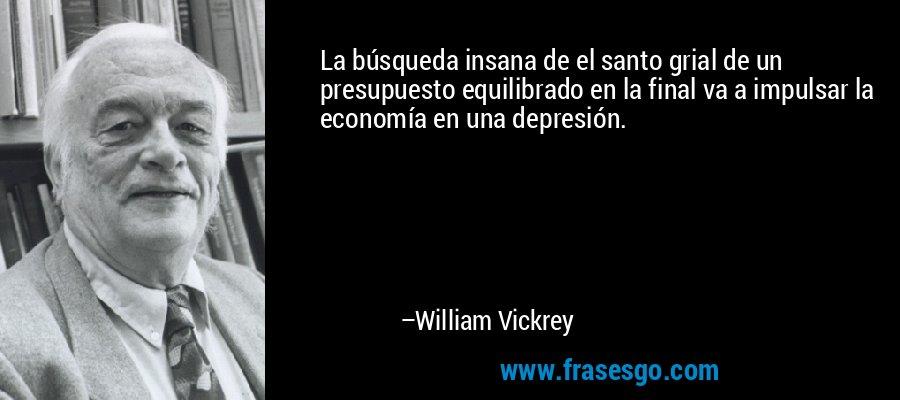 La búsqueda insana de el santo grial de un presupuesto equilibrado en la final va a impulsar la economía en una depresión. – William Vickrey