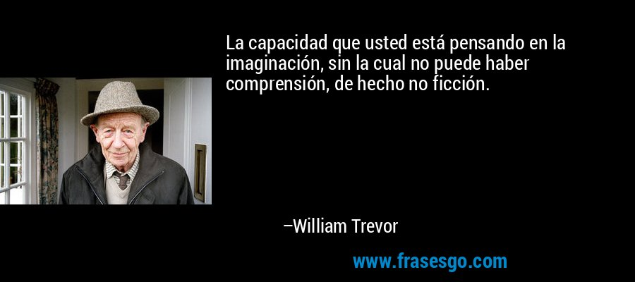 La capacidad que usted está pensando en la imaginación, sin la cual no puede haber comprensión, de hecho no ficción. – William Trevor
