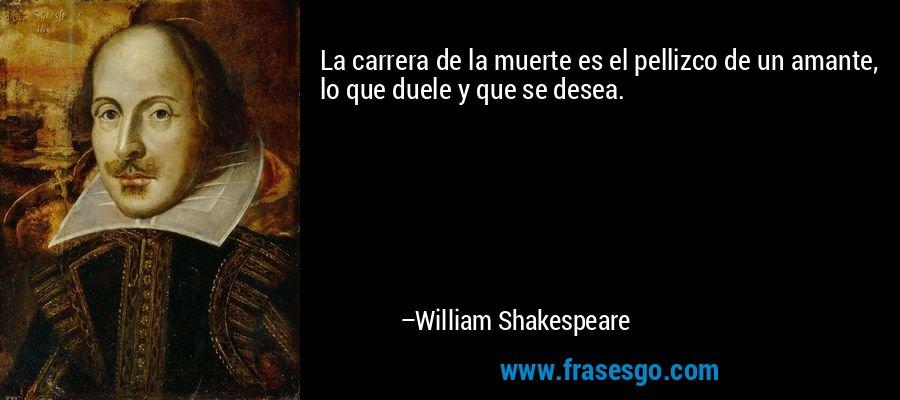 La carrera de la muerte es el pellizco de un amante, lo que duele y que se desea. – William Shakespeare