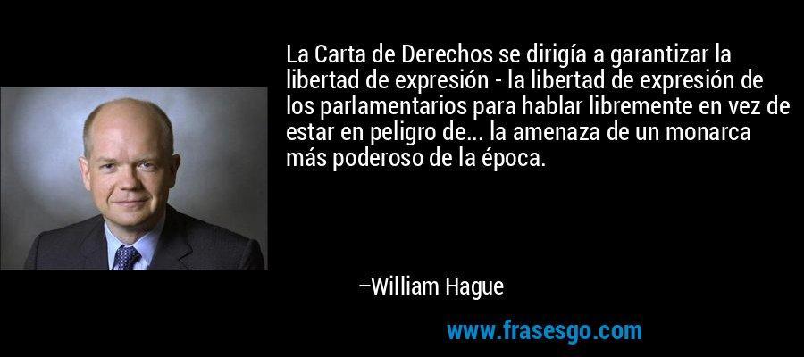 La Carta de Derechos se dirigía a garantizar la libertad de expresión - la libertad de expresión de los parlamentarios para hablar libremente en vez de estar en peligro de... la amenaza de un monarca más poderoso de la época. – William Hague