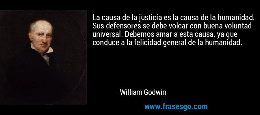 La causa de la justicia es la causa de la humanidad. Sus defensores se debe volcar con buena voluntad universal. Debemos amar a esta causa, ya que conduce a la felicidad general de la humanidad. – William Godwin