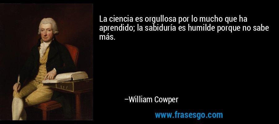 La ciencia es orgullosa por lo mucho que ha aprendido; la sabiduría es humilde porque no sabe más. – William Cowper