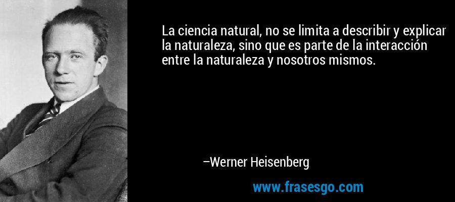 La ciencia natural, no se limita a describir y explicar la naturaleza, sino que es parte de la interacción entre la naturaleza y nosotros mismos. – Werner Heisenberg