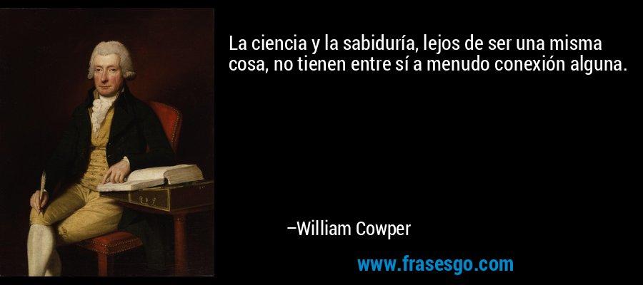 La ciencia y la sabiduría, lejos de ser una misma cosa, no tienen entre sí a menudo conexión alguna. – William Cowper