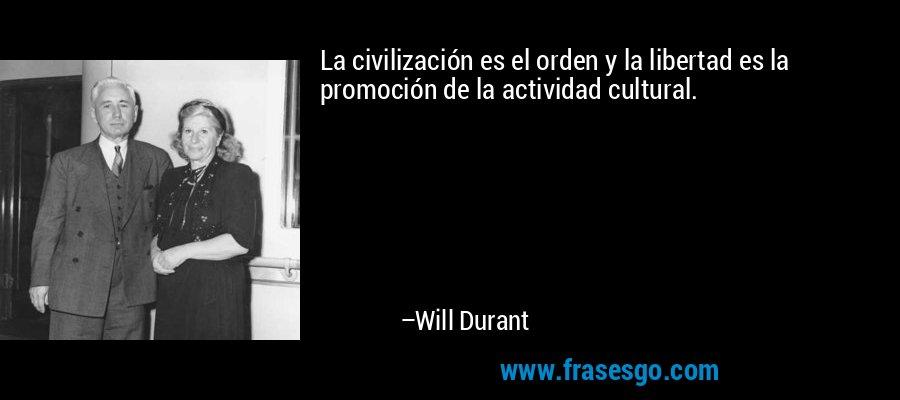 La civilización es el orden y la libertad es la promoción de la actividad cultural. – Will Durant