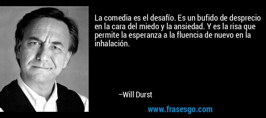 La comedia es el desafío. Es un bufido de desprecio en la cara del miedo y la ansiedad. Y es la risa que permite la esperanza a la fluencia de nuevo en la inhalación. – Will Durst