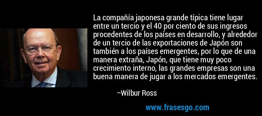 La compañía japonesa grande típica tiene lugar entre un tercio y el 40 por ciento de sus ingresos procedentes de los países en desarrollo, y alrededor de un tercio de las exportaciones de Japón son también a los países emergentes, por lo que de una manera extraña, Japón, que tiene muy poco crecimiento interno, las grandes empresas son una buena manera de jugar a los mercados emergentes. – Wilbur Ross