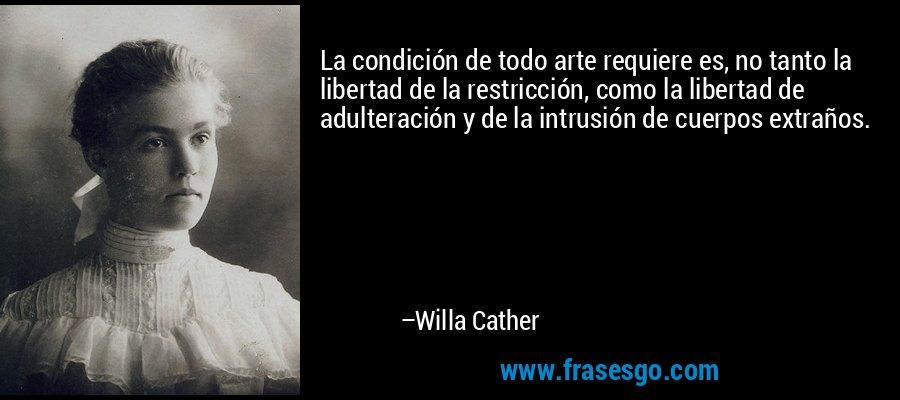 La condición de todo arte requiere es, no tanto la libertad de la restricción, como la libertad de adulteración y de la intrusión de cuerpos extraños. – Willa Cather