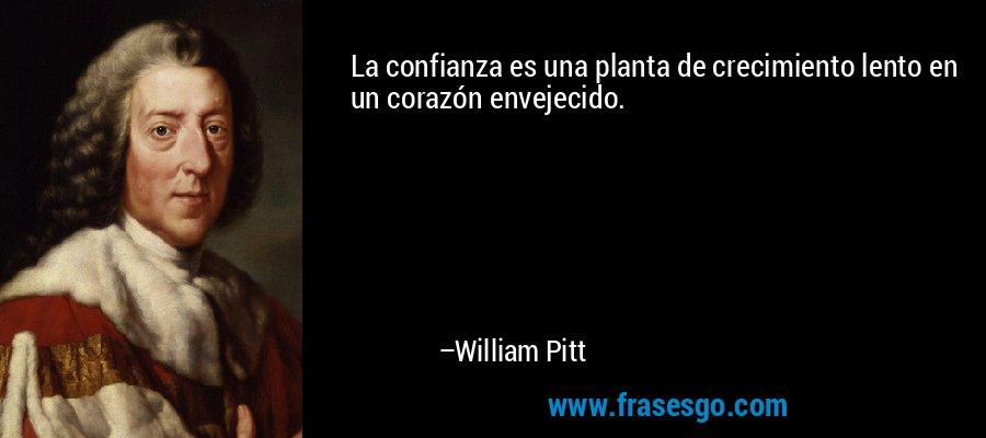 La confianza es una planta de crecimiento lento en un corazón envejecido. – William Pitt