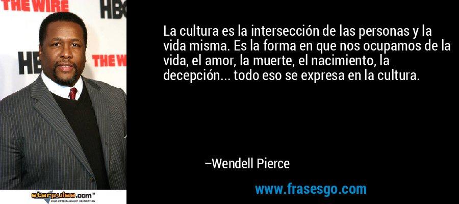 La cultura es la intersección de las personas y la vida misma. Es la forma en que nos ocupamos de la vida, el amor, la muerte, el nacimiento, la decepción... todo eso se expresa en la cultura. – Wendell Pierce