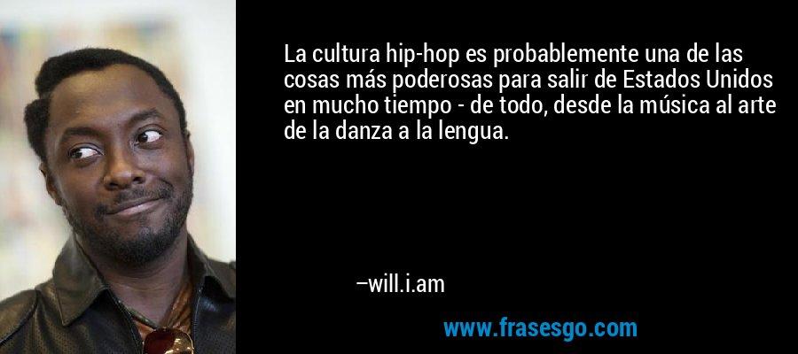 La cultura hip-hop es probablemente una de las cosas más poderosas para salir de Estados Unidos en mucho tiempo - de todo, desde la música al arte de la danza a la lengua. – will.i.am