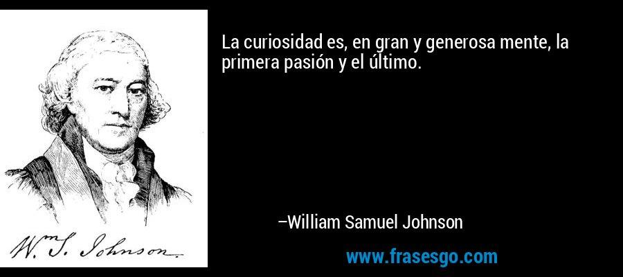 La curiosidad es, en gran y generosa mente, la primera pasión y el último. – William Samuel Johnson