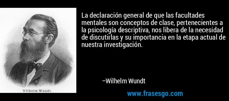 La declaración general de que las facultades mentales son conceptos de clase, pertenecientes a la psicología descriptiva, nos libera de la necesidad de discutirlas y su importancia en la etapa actual de nuestra investigación. – Wilhelm Wundt