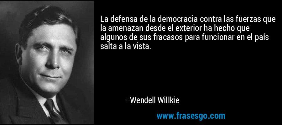 La defensa de la democracia contra las fuerzas que la amenazan desde el exterior ha hecho que algunos de sus fracasos para funcionar en el país salta a la vista. – Wendell Willkie
