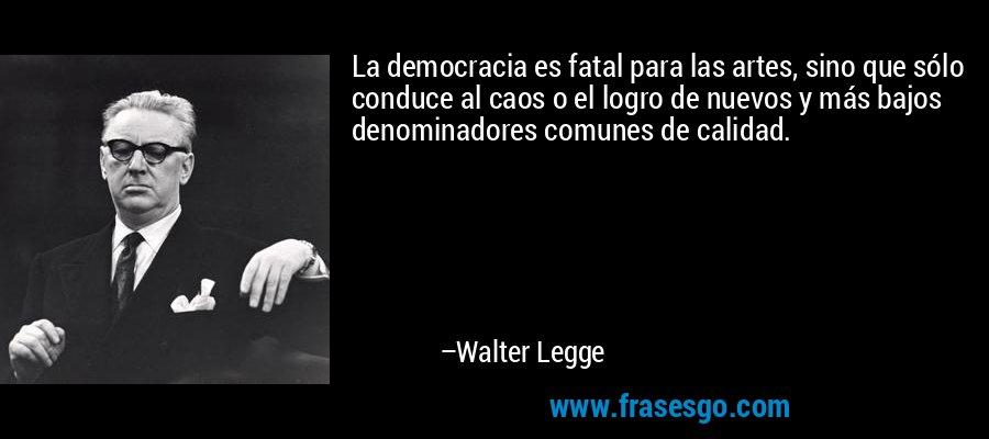 La democracia es fatal para las artes, sino que sólo conduce al caos o el logro de nuevos y más bajos denominadores comunes de calidad. – Walter Legge