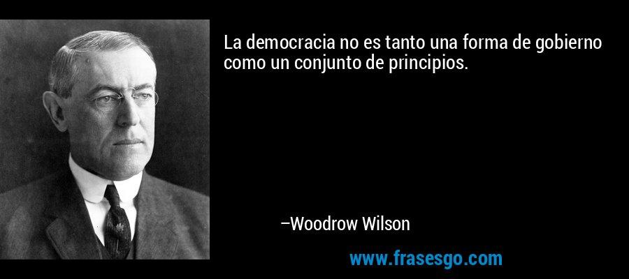 La democracia no es tanto una forma de gobierno como un conjunto de principios. – Woodrow Wilson