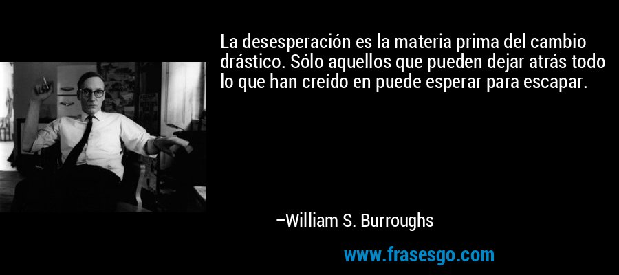 La desesperación es la materia prima del cambio drástico. Sólo aquellos que pueden dejar atrás todo lo que han creído en puede esperar para escapar. – William S. Burroughs