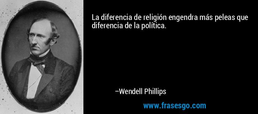 La diferencia de religión engendra más peleas que diferencia de la política. – Wendell Phillips