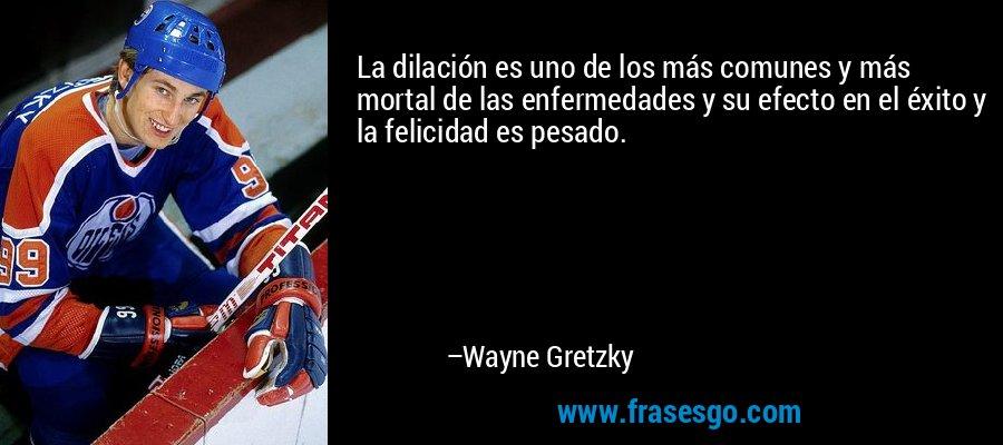 La dilación es uno de los más comunes y más mortal de las enfermedades y su efecto en el éxito y la felicidad es pesado. – Wayne Gretzky