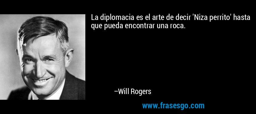 La diplomacia es el arte de decir 'Niza perrito' hasta que pueda encontrar una roca. – Will Rogers