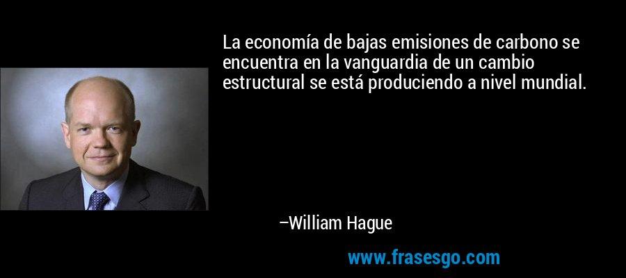 La economía de bajas emisiones de carbono se encuentra en la vanguardia de un cambio estructural se está produciendo a nivel mundial. – William Hague