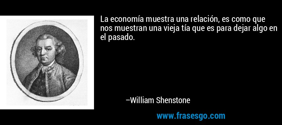 La economía muestra una relación, es como que nos muestran una vieja tía que es para dejar algo en el pasado. – William Shenstone