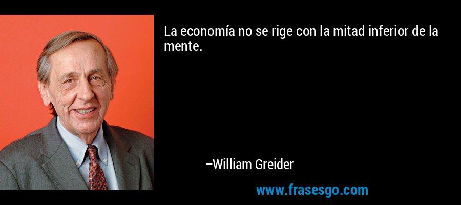 La economía no se rige con la mitad inferior de la mente. – William Greider