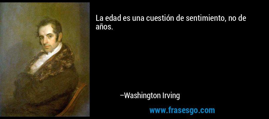 La edad es una cuestión de sentimiento, no de años. – Washington Irving