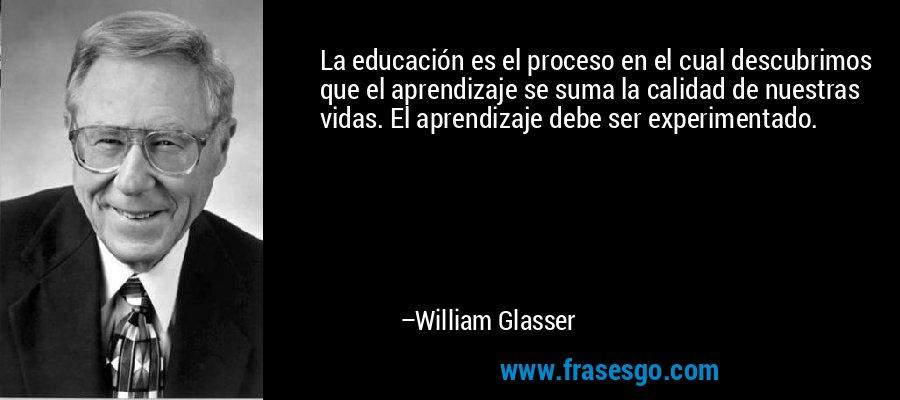 La educación es el proceso en el cual descubrimos que el aprendizaje se suma la calidad de nuestras vidas. El aprendizaje debe ser experimentado. – William Glasser