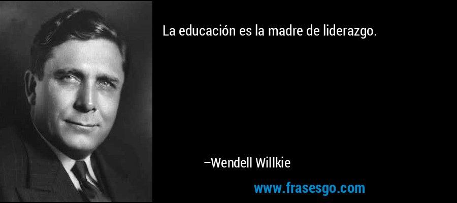La educación es la madre de liderazgo. – Wendell Willkie