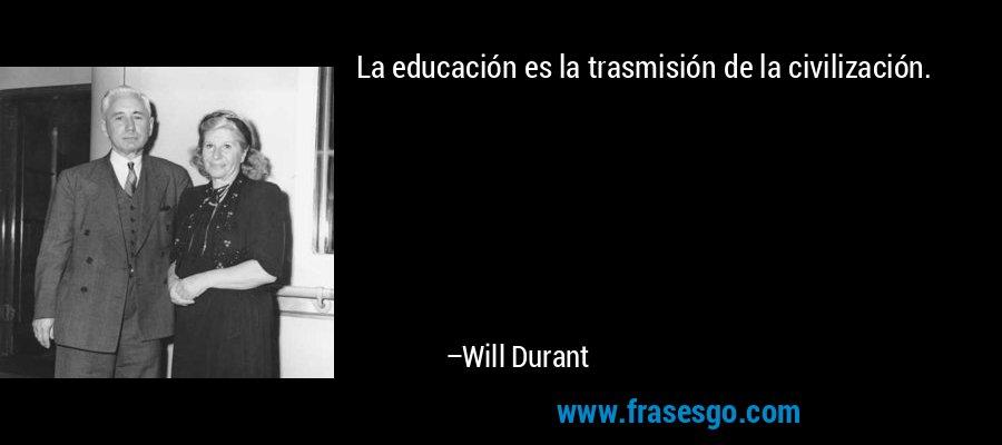 La educación es la trasmisión de la civilización. – Will Durant