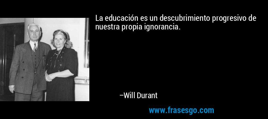 La educación es un descubrimiento progresivo de nuestra propia ignorancia. – Will Durant