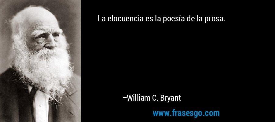 La elocuencia es la poesía de la prosa. – William C. Bryant