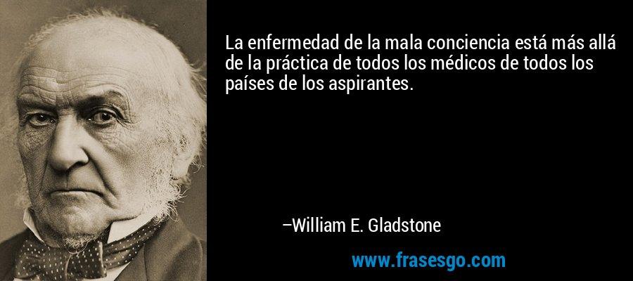 La enfermedad de la mala conciencia está más allá de la práctica de todos los médicos de todos los países de los aspirantes. – William E. Gladstone