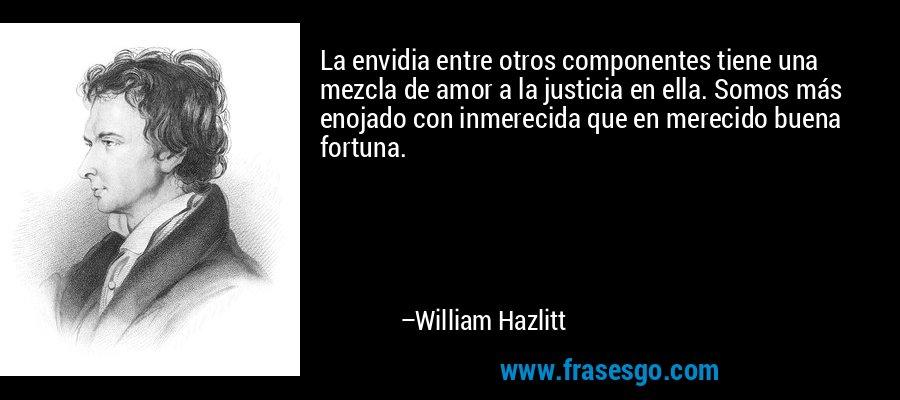 La envidia entre otros componentes tiene una mezcla de amor a la justicia en ella. Somos más enojado con inmerecida que en merecido buena fortuna. – William Hazlitt