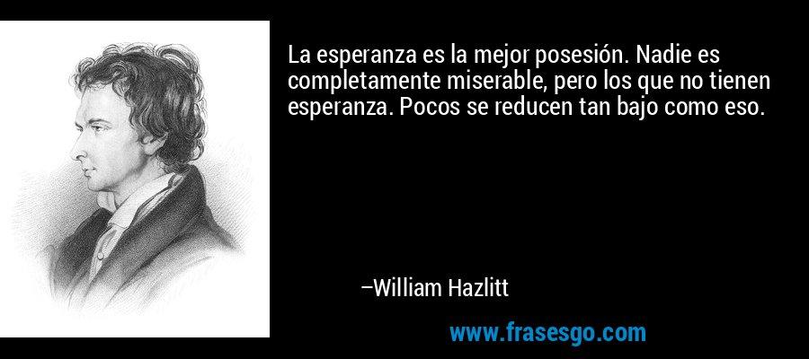La esperanza es la mejor posesión. Nadie es completamente miserable, pero los que no tienen esperanza. Pocos se reducen tan bajo como eso. – William Hazlitt