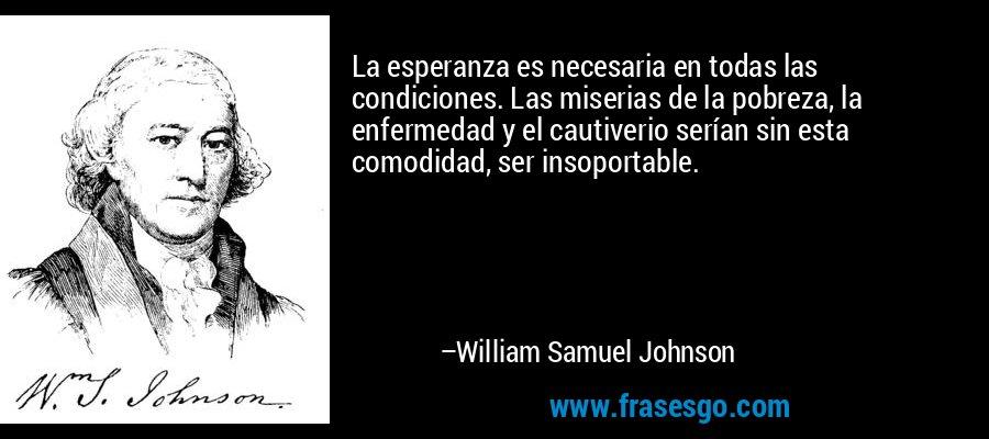 La esperanza es necesaria en todas las condiciones. Las miserias de la pobreza, la enfermedad y el cautiverio serían sin esta comodidad, ser insoportable. – William Samuel Johnson