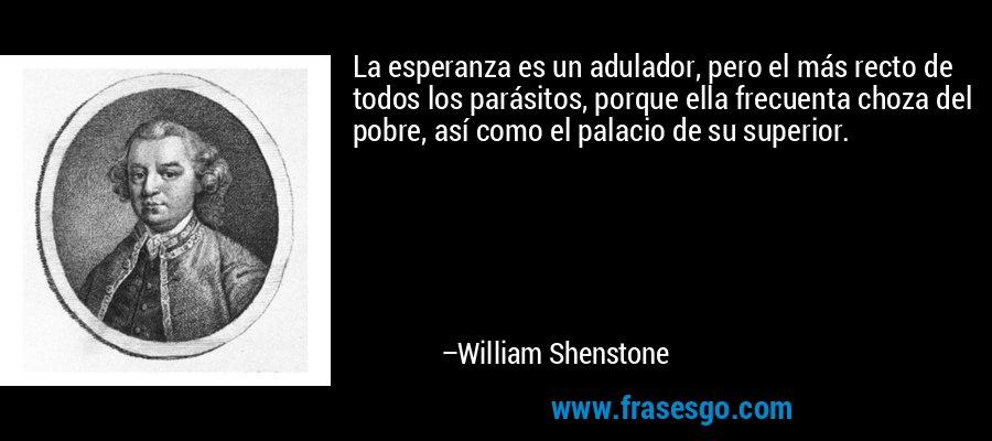 La esperanza es un adulador, pero el más recto de todos los parásitos, porque ella frecuenta choza del pobre, así como el palacio de su superior. – William Shenstone