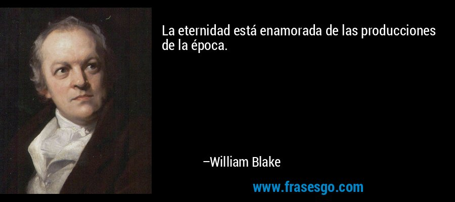 La eternidad está enamorada de las producciones de la época. – William Blake