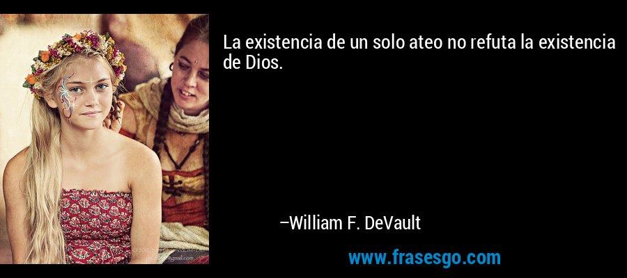 La existencia de un solo ateo no refuta la existencia de Dios. – William F. DeVault