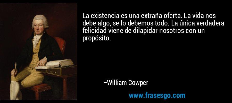 La existencia es una extraña oferta. La vida nos debe algo, se lo debemos todo. La única verdadera felicidad viene de dilapidar nosotros con un propósito. – William Cowper