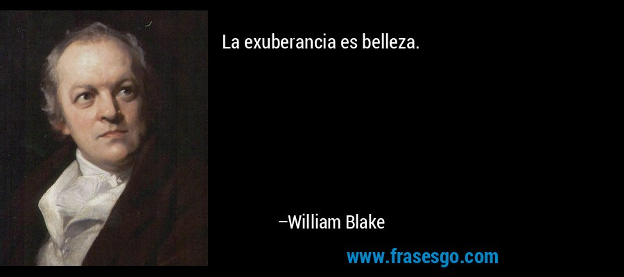 La exuberancia es belleza. – William Blake
