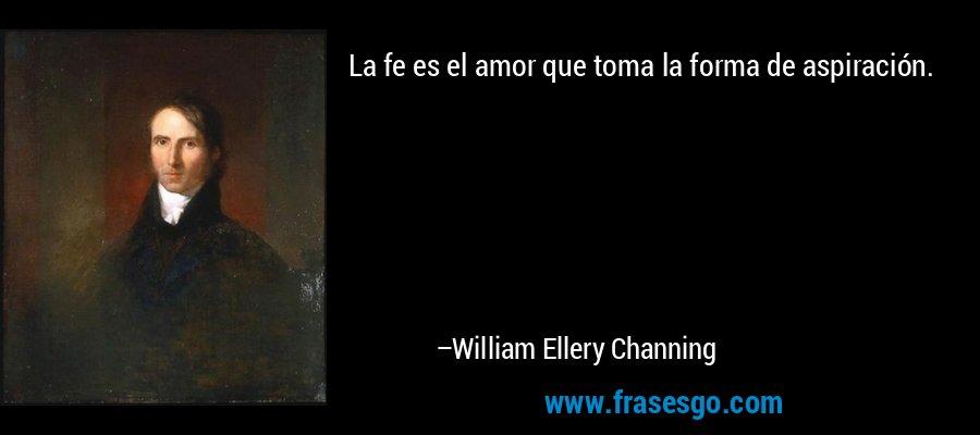 La fe es el amor que toma la forma de aspiración. – William Ellery Channing